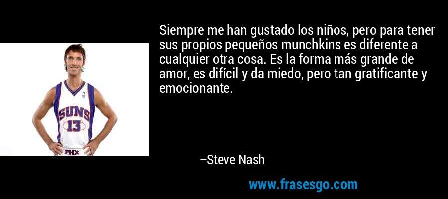 Siempre me han gustado los niños, pero para tener sus propios pequeños munchkins es diferente a cualquier otra cosa. Es la forma más grande de amor, es difícil y da miedo, pero tan gratificante y emocionante. – Steve Nash