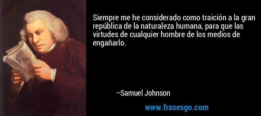 Siempre me he considerado como traición a la gran república de la naturaleza humana, para que las virtudes de cualquier hombre de los medios de engañarlo. – Samuel Johnson