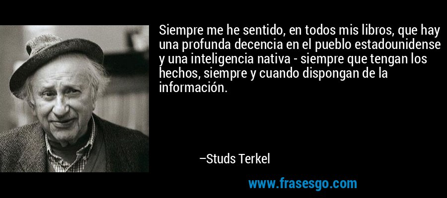 Siempre me he sentido, en todos mis libros, que hay una profunda decencia en el pueblo estadounidense y una inteligencia nativa - siempre que tengan los hechos, siempre y cuando dispongan de la información. – Studs Terkel