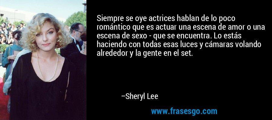 Siempre se oye actrices hablan de lo poco romántico que es actuar una escena de amor o una escena de sexo - que se encuentra. Lo estás haciendo con todas esas luces y cámaras volando alrededor y la gente en el set. – Sheryl Lee