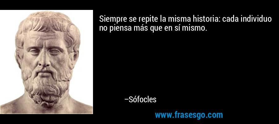 Siempre se repite la misma historia: cada individuo no piensa más que en sí mismo. – Sófocles