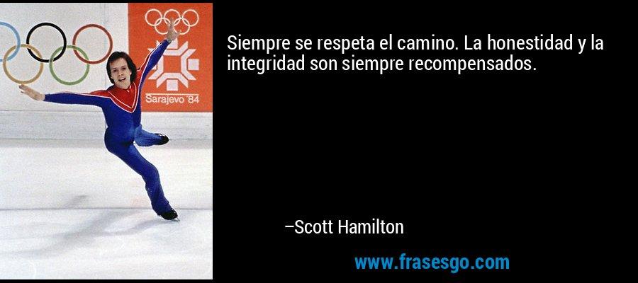 Siempre se respeta el camino. La honestidad y la integridad son siempre recompensados. – Scott Hamilton