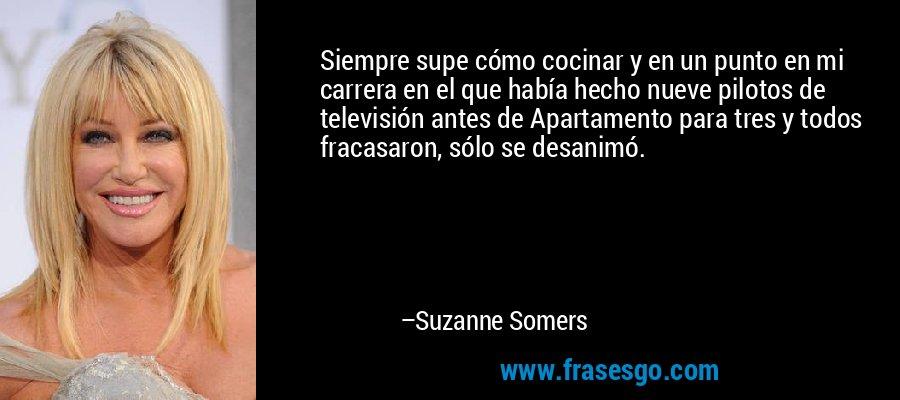 Siempre supe cómo cocinar y en un punto en mi carrera en el que había hecho nueve pilotos de televisión antes de Apartamento para tres y todos fracasaron, sólo se desanimó. – Suzanne Somers
