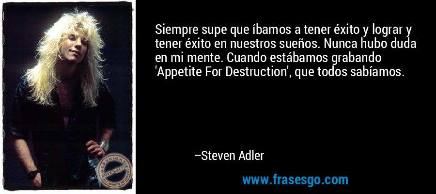 Siempre supe que íbamos a tener éxito y lograr y tener éxito en nuestros sueños. Nunca hubo duda en mi mente. Cuando estábamos grabando 'Appetite For Destruction', que todos sabíamos. – Steven Adler