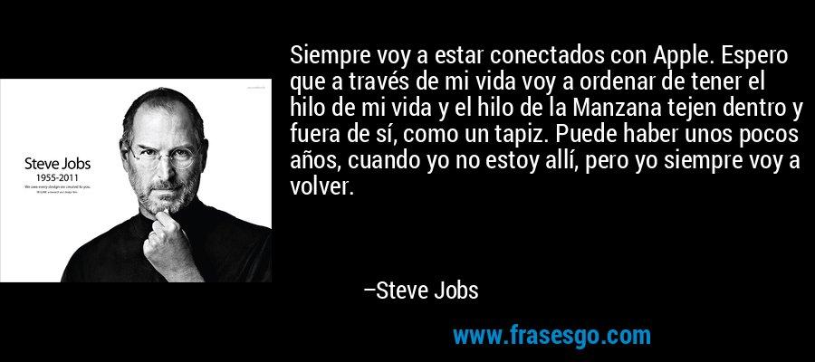 Siempre voy a estar conectados con Apple. Espero que a través de mi vida voy a ordenar de tener el hilo de mi vida y el hilo de la Manzana tejen dentro y fuera de sí, como un tapiz. Puede haber unos pocos años, cuando yo no estoy allí, pero yo siempre voy a volver. – Steve Jobs