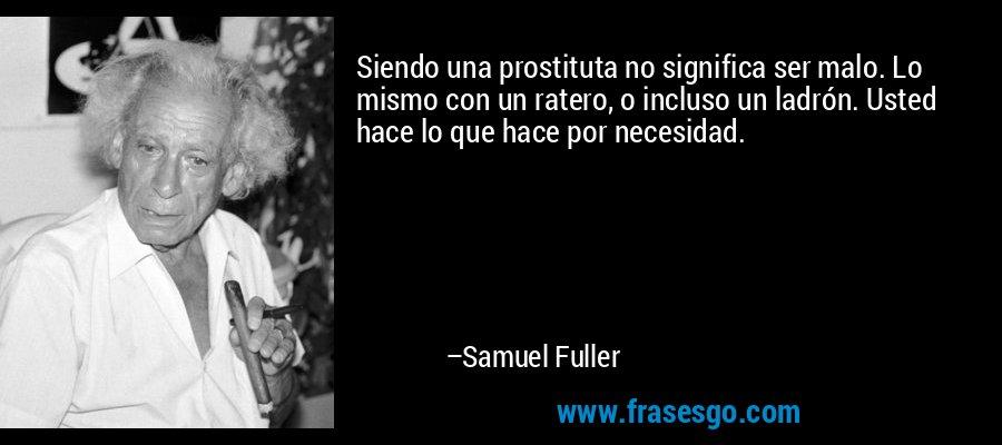 Siendo una prostituta no significa ser malo. Lo mismo con un ratero, o incluso un ladrón. Usted hace lo que hace por necesidad. – Samuel Fuller