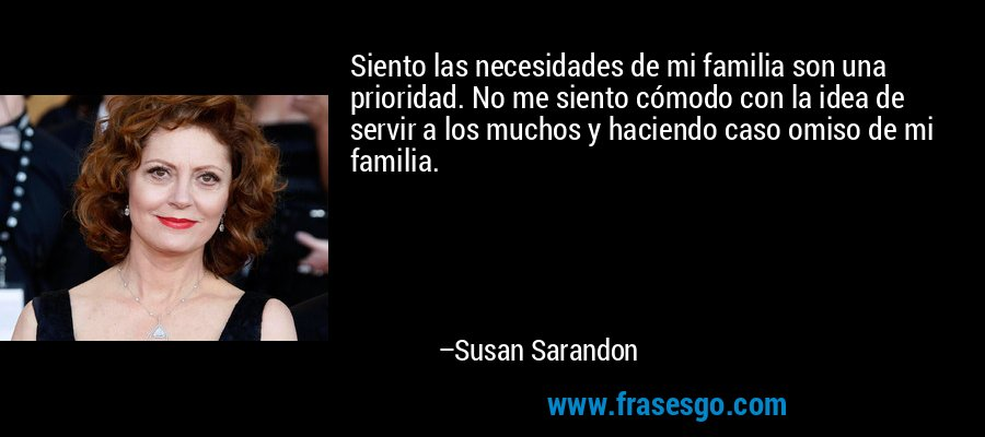 Siento las necesidades de mi familia son una prioridad. No me siento cómodo con la idea de servir a los muchos y haciendo caso omiso de mi familia. – Susan Sarandon