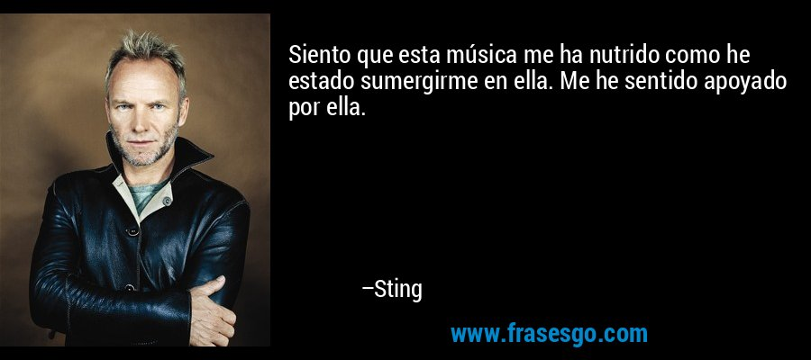 Siento que esta música me ha nutrido como he estado sumergirme en ella. Me he sentido apoyado por ella. – Sting