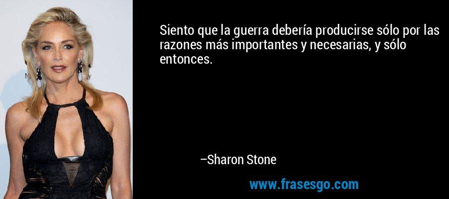 Siento que la guerra debería producirse sólo por las razones más importantes y necesarias, y sólo entonces. – Sharon Stone