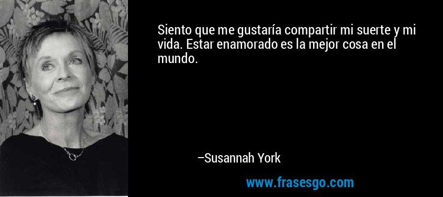 Siento que me gustaría compartir mi suerte y mi vida. Estar enamorado es la mejor cosa en el mundo. – Susannah York