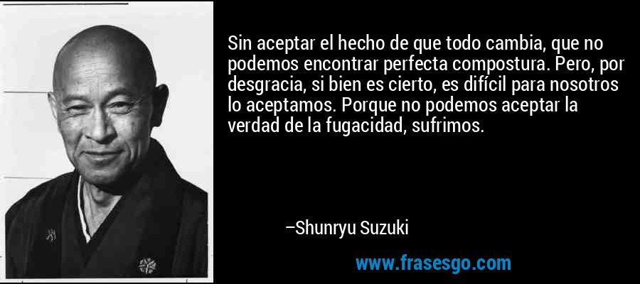Sin aceptar el hecho de que todo cambia, que no podemos encontrar perfecta compostura. Pero, por desgracia, si bien es cierto, es difícil para nosotros lo aceptamos. Porque no podemos aceptar la verdad de la fugacidad, sufrimos. – Shunryu Suzuki