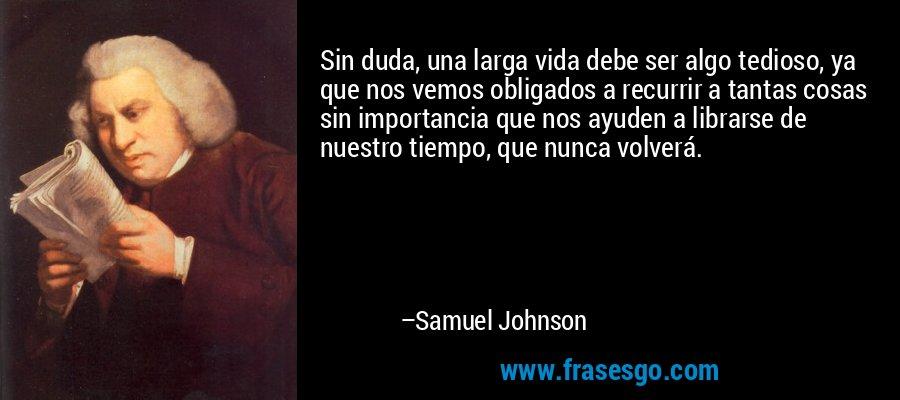 Sin duda, una larga vida debe ser algo tedioso, ya que nos vemos obligados a recurrir a tantas cosas sin importancia que nos ayuden a librarse de nuestro tiempo, que nunca volverá. – Samuel Johnson
