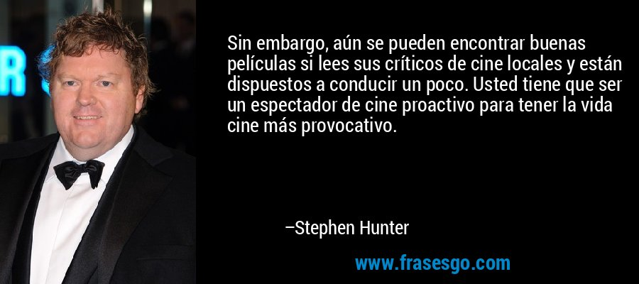 Sin embargo, aún se pueden encontrar buenas películas si lees sus críticos de cine locales y están dispuestos a conducir un poco. Usted tiene que ser un espectador de cine proactivo para tener la vida cine más provocativo. – Stephen Hunter
