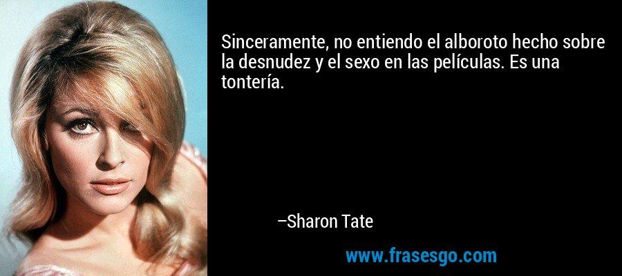 Sinceramente, no entiendo el alboroto hecho sobre la desnudez y el sexo en las películas. Es una tontería. – Sharon Tate
