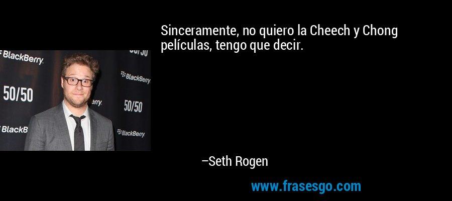 Sinceramente, no quiero la Cheech y Chong películas, tengo que decir. – Seth Rogen