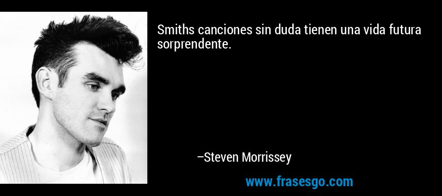 Smiths canciones sin duda tienen una vida futura sorprendente. – Steven Morrissey