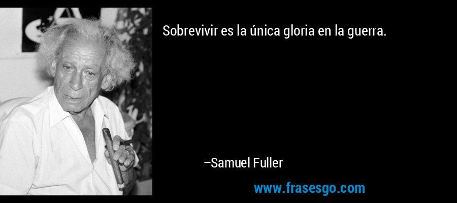 Sobrevivir es la única gloria en la guerra. – Samuel Fuller