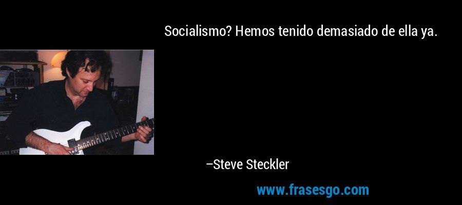 Socialismo? Hemos tenido demasiado de ella ya. – Steve Steckler