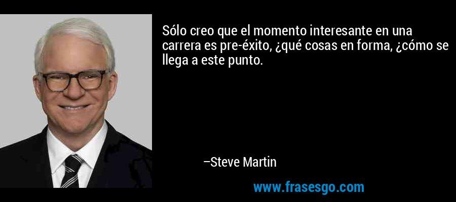 Sólo creo que el momento interesante en una carrera es pre-éxito, ¿qué cosas en forma, ¿cómo se llega a este punto. – Steve Martin