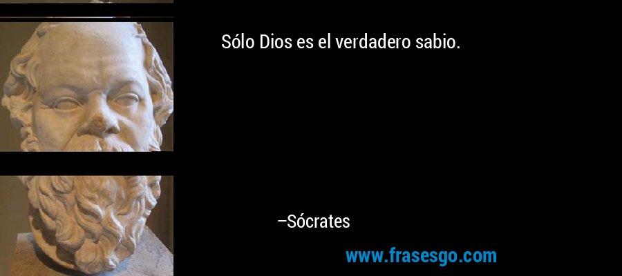 Sólo Dios es el verdadero sabio. – Sócrates