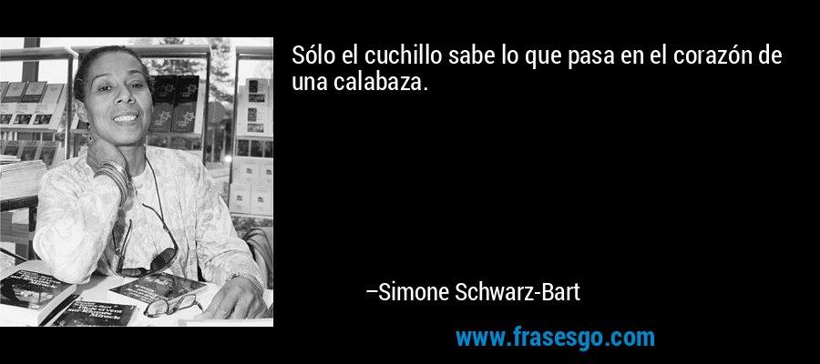 Sólo el cuchillo sabe lo que pasa en el corazón de una calabaza. – Simone Schwarz-Bart