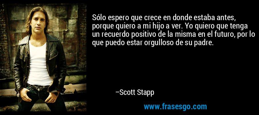 Sólo espero que crece en donde estaba antes, porque quiero a mi hijo a ver. Yo quiero que tenga un recuerdo positivo de la misma en el futuro, por lo que puedo estar orgulloso de su padre. – Scott Stapp