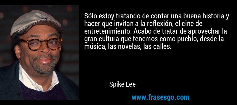 Sólo estoy tratando de contar una buena historia y hacer que invitan a la reflexión, el cine de entretenimiento. Acabo de tratar de aprovechar la gran cultura que tenemos como pueblo, desde la música, las novelas, las calles. – Spike Lee