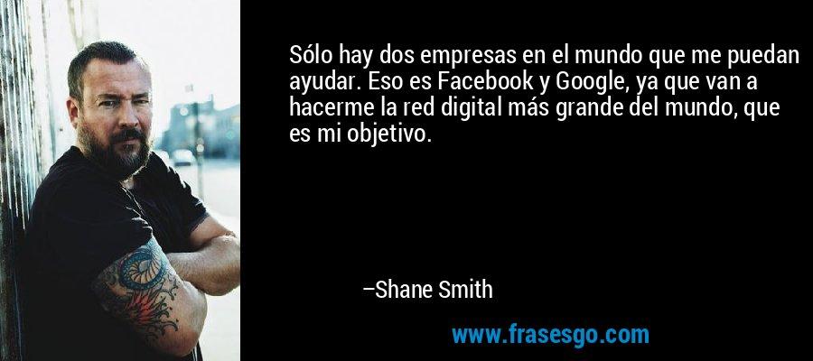 Sólo hay dos empresas en el mundo que me puedan ayudar. Eso es Facebook y Google, ya que van a hacerme la red digital más grande del mundo, que es mi objetivo. – Shane Smith