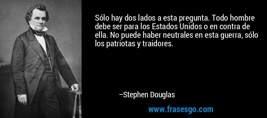 Sólo hay dos lados a esta pregunta. Todo hombre debe ser para los Estados Unidos o en contra de ella. No puede haber neutrales en esta guerra, sólo los patriotas y traidores. – Stephen Douglas