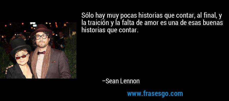 Sólo hay muy pocas historias que contar, al final, y la traición y la falta de amor es una de esas buenas historias que contar. – Sean Lennon