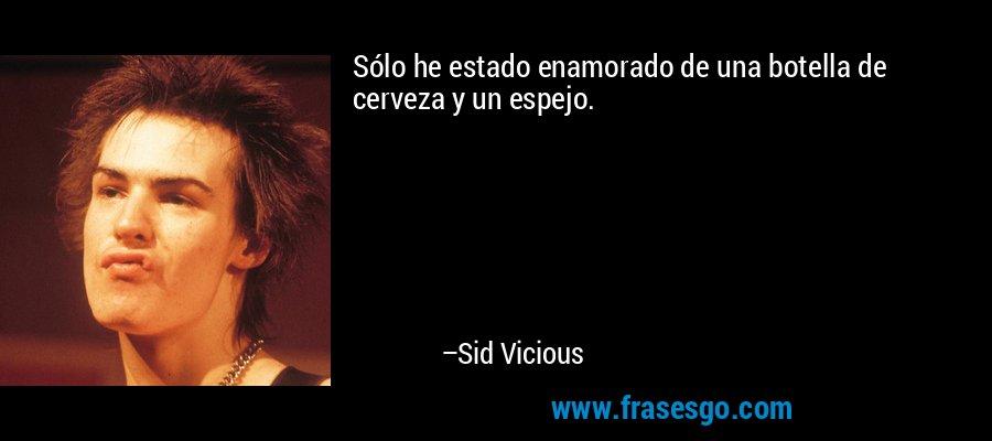 Sólo he estado enamorado de una botella de cerveza y un espejo. – Sid Vicious