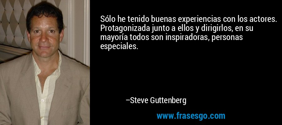 Sólo he tenido buenas experiencias con los actores. Protagonizada junto a ellos y dirigirlos, en su mayoría todos son inspiradoras, personas especiales. – Steve Guttenberg