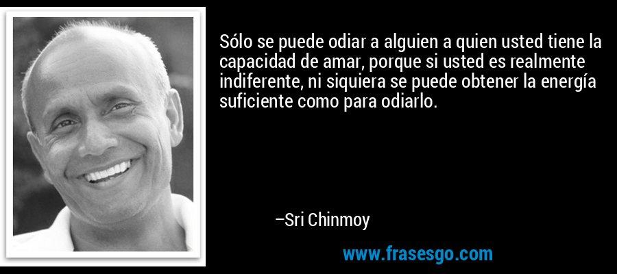 Sólo se puede odiar a alguien a quien usted tiene la capacidad de amar, porque si usted es realmente indiferente, ni siquiera se puede obtener la energía suficiente como para odiarlo. – Sri Chinmoy