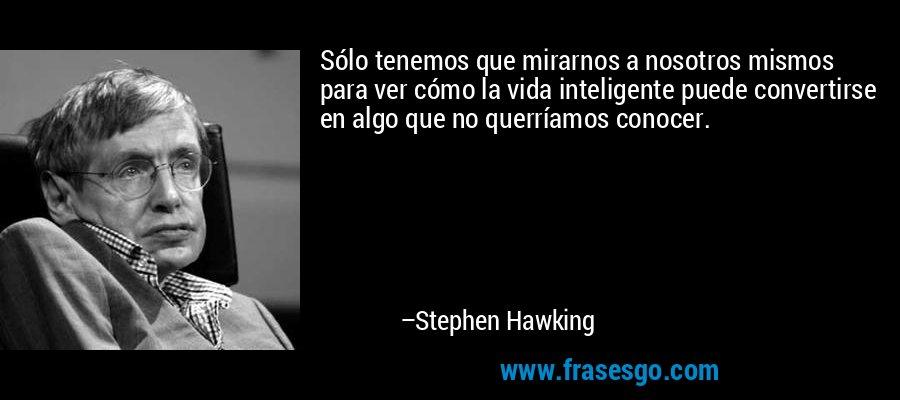 Sólo tenemos que mirarnos a nosotros mismos para ver cómo la vida inteligente puede convertirse en algo que no querríamos conocer. – Stephen Hawking