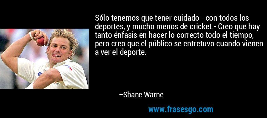 Sólo tenemos que tener cuidado - con todos los deportes, y mucho menos de cricket - Creo que hay tanto énfasis en hacer lo correcto todo el tiempo, pero creo que el público se entretuvo cuando vienen a ver el deporte. – Shane Warne