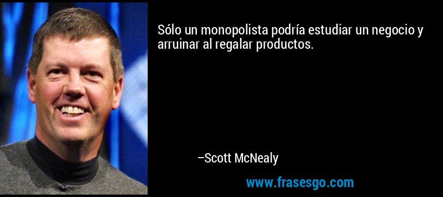 Sólo un monopolista podría estudiar un negocio y arruinar al regalar productos. – Scott McNealy