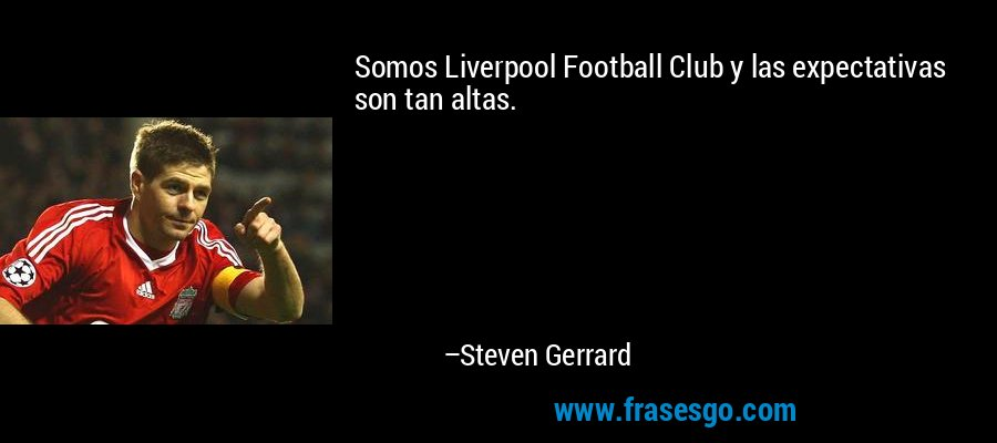 Somos Liverpool Football Club y las expectativas son tan altas. – Steven Gerrard