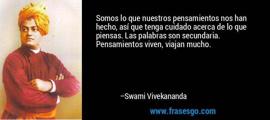 Somos lo que nuestros pensamientos nos han hecho, así que tenga cuidado acerca de lo que piensas. Las palabras son secundaria. Pensamientos viven, viajan mucho. – Swami Vivekananda