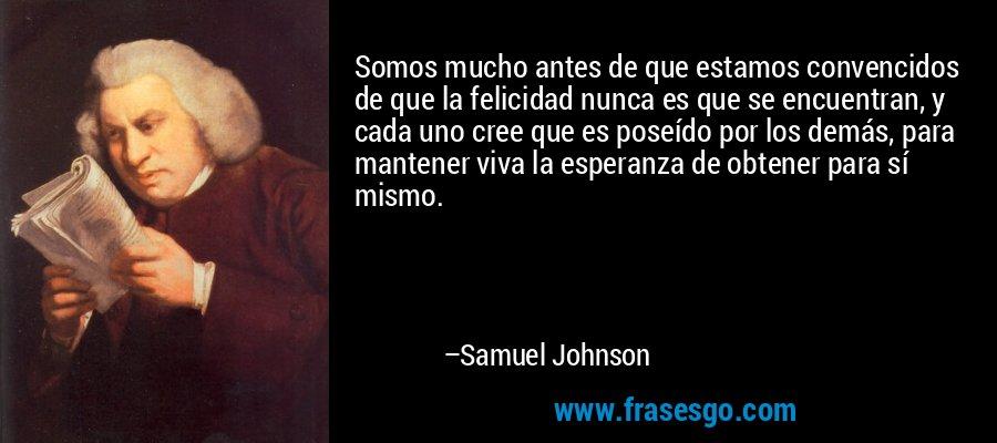 Somos mucho antes de que estamos convencidos de que la felicidad nunca es que se encuentran, y cada uno cree que es poseído por los demás, para mantener viva la esperanza de obtener para sí mismo. – Samuel Johnson