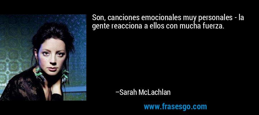 Son, canciones emocionales muy personales - la gente reacciona a ellos con mucha fuerza. – Sarah McLachlan