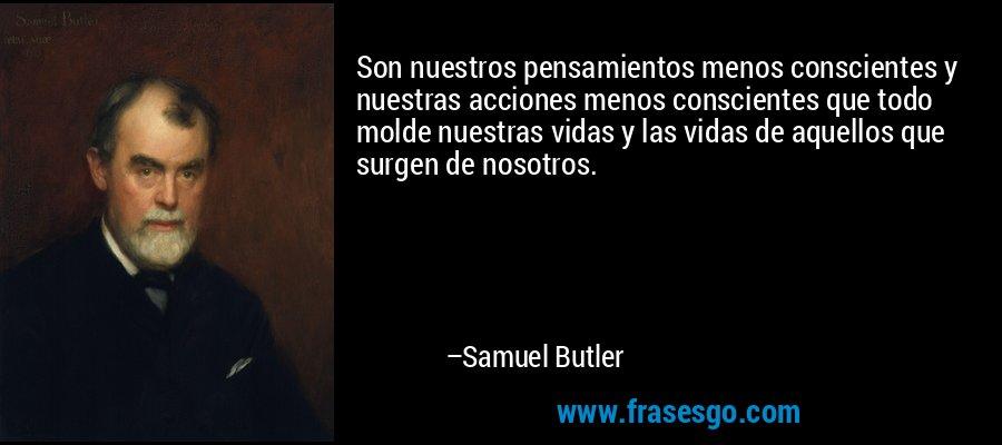 Son nuestros pensamientos menos conscientes y nuestras acciones menos conscientes que todo molde nuestras vidas y las vidas de aquellos que surgen de nosotros. – Samuel Butler