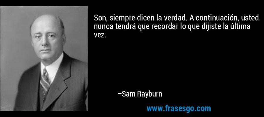 Son, siempre dicen la verdad. A continuación, usted nunca tendrá que recordar lo que dijiste la última vez. – Sam Rayburn
