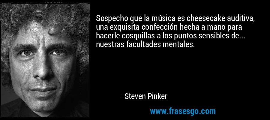 Sospecho que la música es cheesecake auditiva, una exquisita confección hecha a mano para hacerle cosquillas a los puntos sensibles de... nuestras facultades mentales. – Steven Pinker