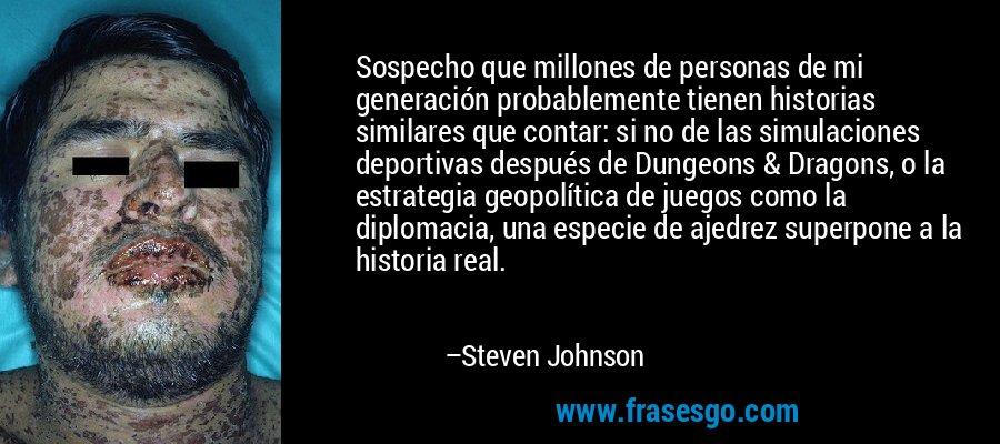 Sospecho que millones de personas de mi generación probablemente tienen historias similares que contar: si no de las simulaciones deportivas después de Dungeons & Dragons, o la estrategia geopolítica de juegos como la diplomacia, una especie de ajedrez superpone a la historia real. – Steven Johnson