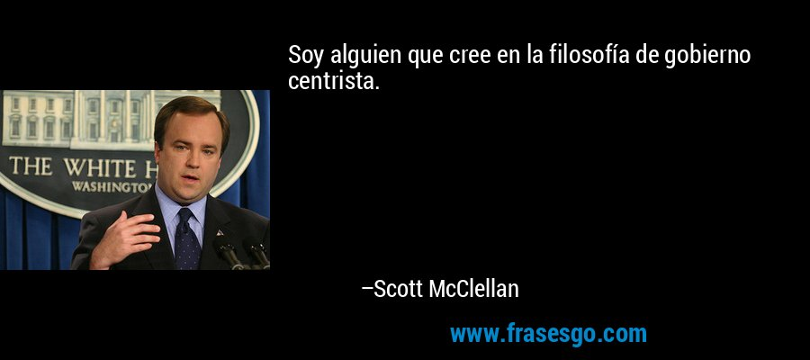 Soy alguien que cree en la filosofía de gobierno centrista. – Scott McClellan