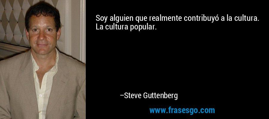 Soy alguien que realmente contribuyó a la cultura. La cultura popular. – Steve Guttenberg