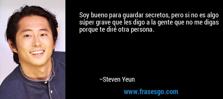 Soy bueno para guardar secretos, pero si no es algo súper grave que les digo a la gente que no me digas porque te diré otra persona. – Steven Yeun