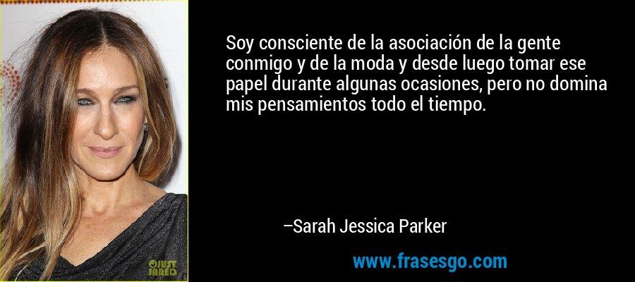Soy consciente de la asociación de la gente conmigo y de la moda y desde luego tomar ese papel durante algunas ocasiones, pero no domina mis pensamientos todo el tiempo. – Sarah Jessica Parker
