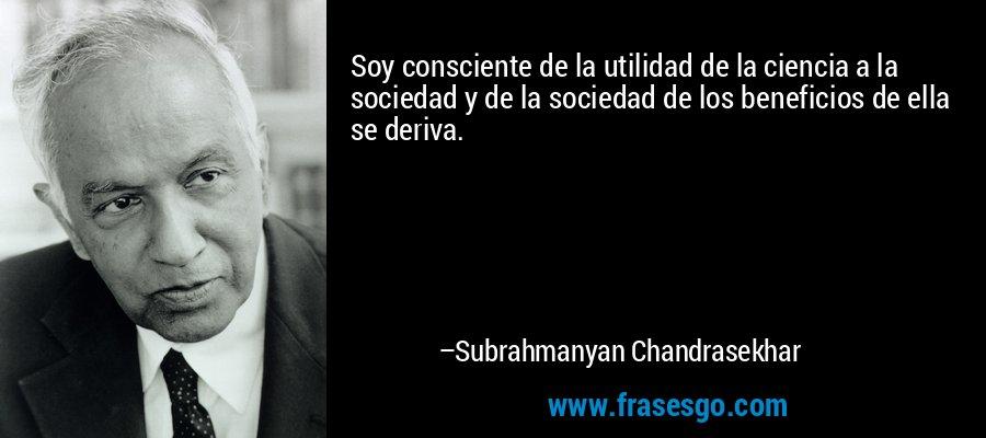 Soy consciente de la utilidad de la ciencia a la sociedad y de la sociedad de los beneficios de ella se deriva. – Subrahmanyan Chandrasekhar