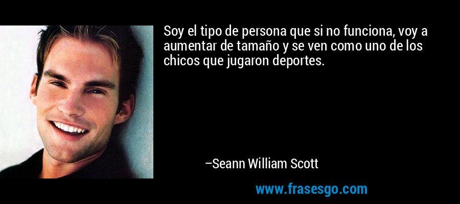 Soy el tipo de persona que si no funciona, voy a aumentar de tamaño y se ven como uno de los chicos que jugaron deportes. – Seann William Scott